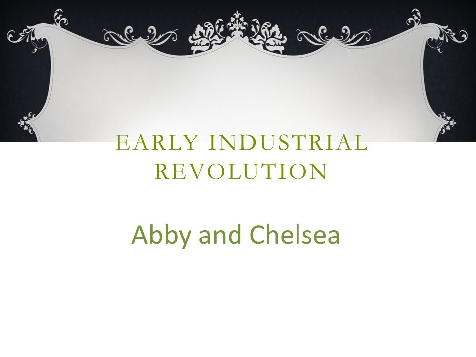 EARLY INDUSTRIAL REVOLUTION Abby and Chelsea