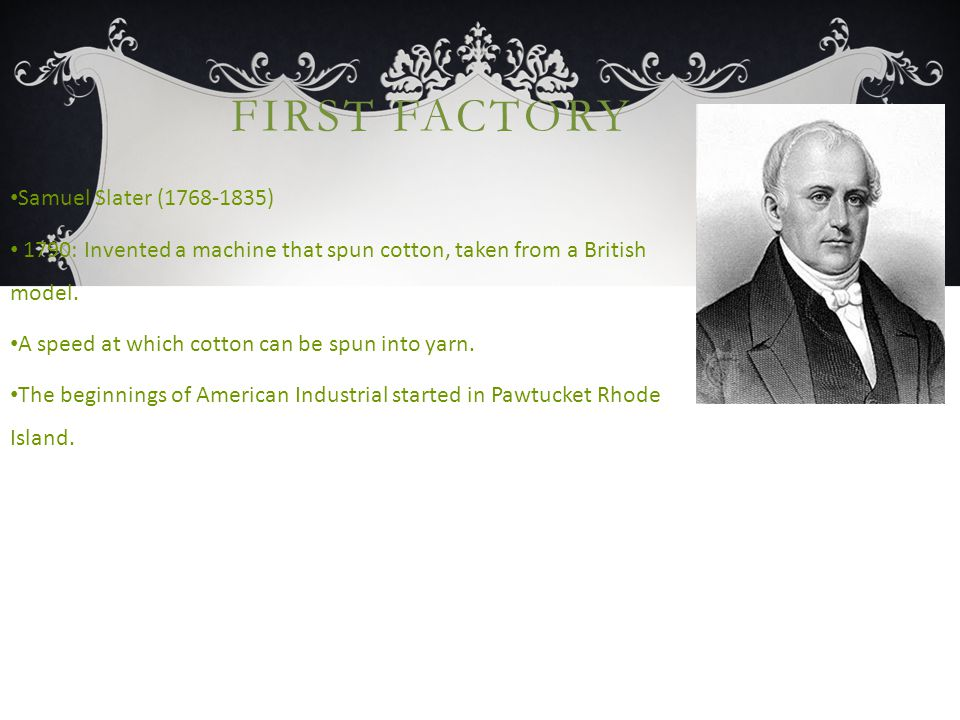 FIRST FACTORY Samuel Slater (1768-1835) 1790: Invented a machine that spun cotton, taken from a British model.