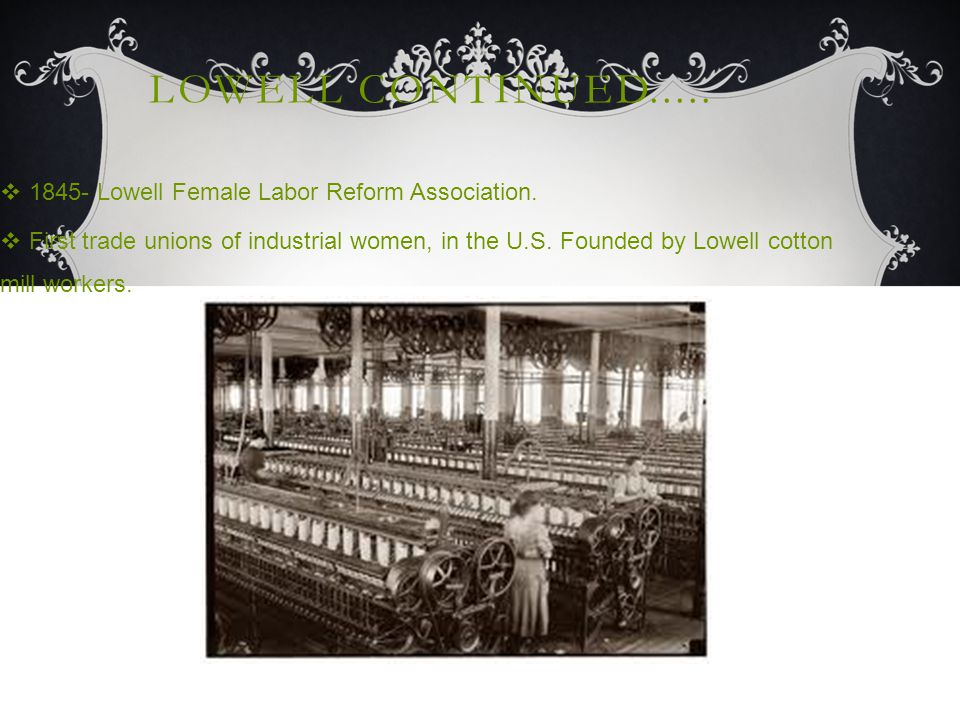 LOWELL CONTINUED.....  1845- Lowell Female Labor Reform Association.