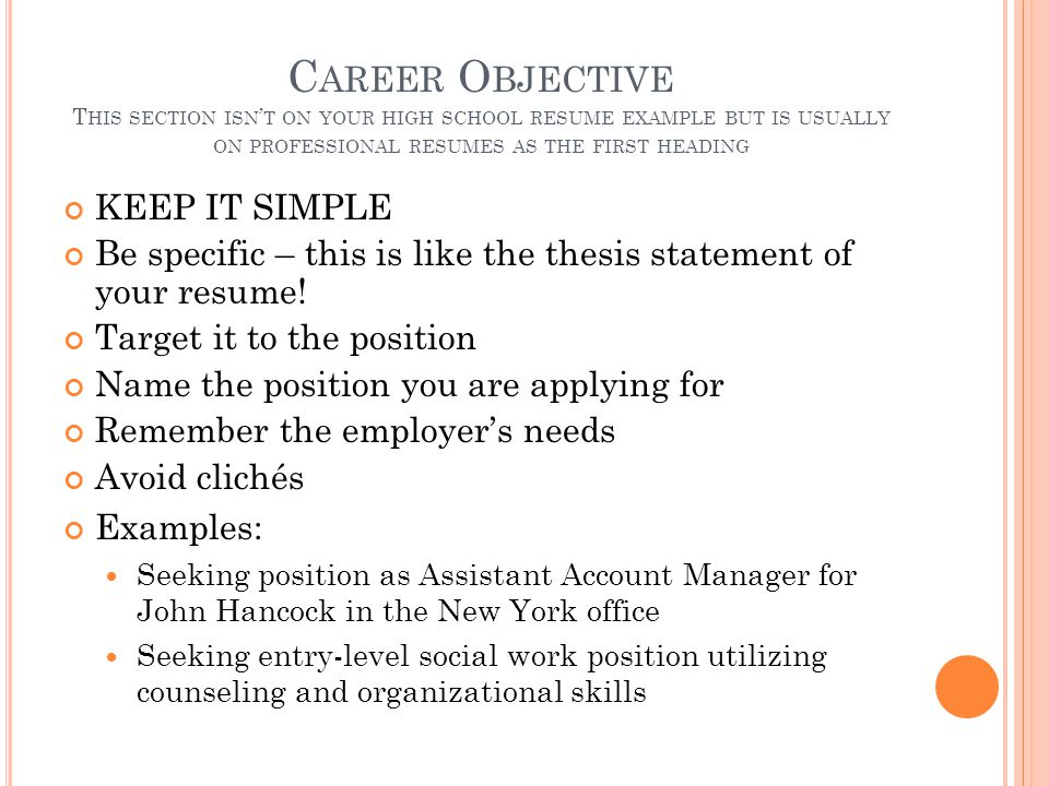 C AREER O BJECTIVE T HIS SECTION ISN ' T ON YOUR HIGH SCHOOL RESUME EXAMPLE BUT IS USUALLY ON PROFESSIONAL RESUMES AS THE FIRST HEADING KEEP IT SIMPLE Be specific – this is like the thesis statement of your resume.