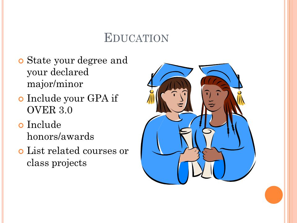 E DUCATION State your degree and your declared major/minor Include your GPA if OVER 3.0 Include honors/awards List related courses or class projects