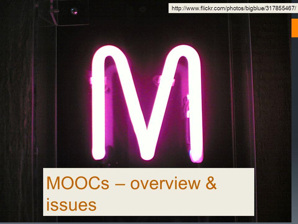 MOOCs – overview & issues http://www.flickr.com/photos/bigblue/317855467/