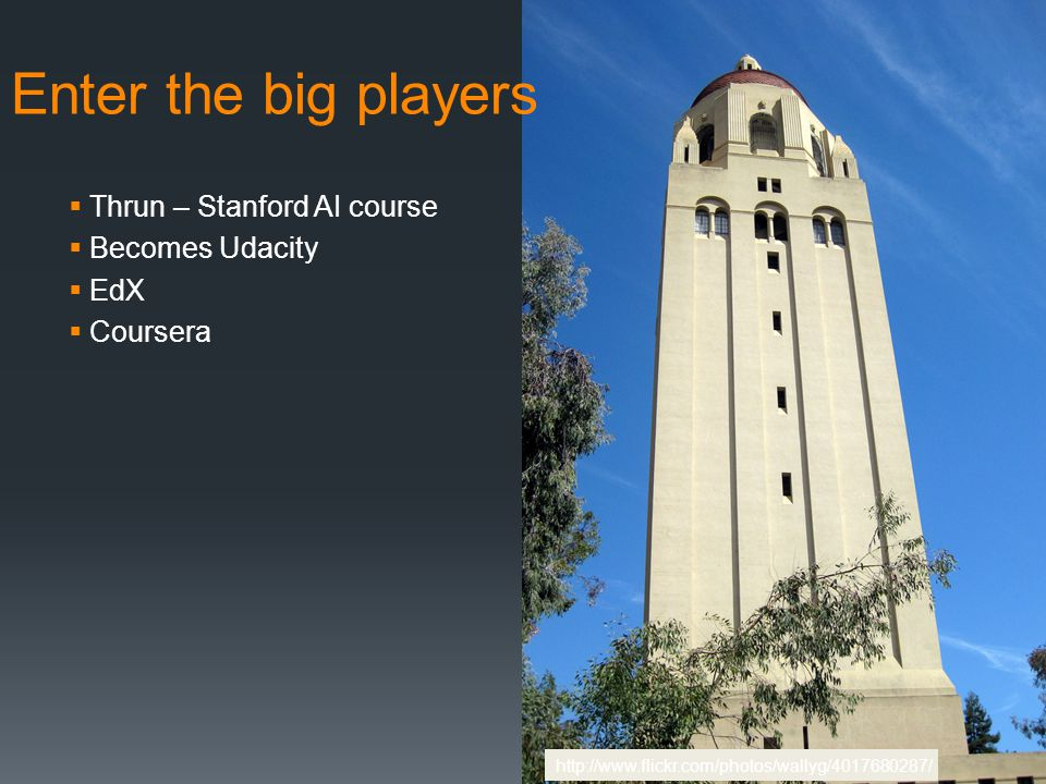 Enter the big players  Thrun – Stanford AI course  Becomes Udacity  EdX  Coursera http://www.flickr.com/photos/wallyg/4017680287/