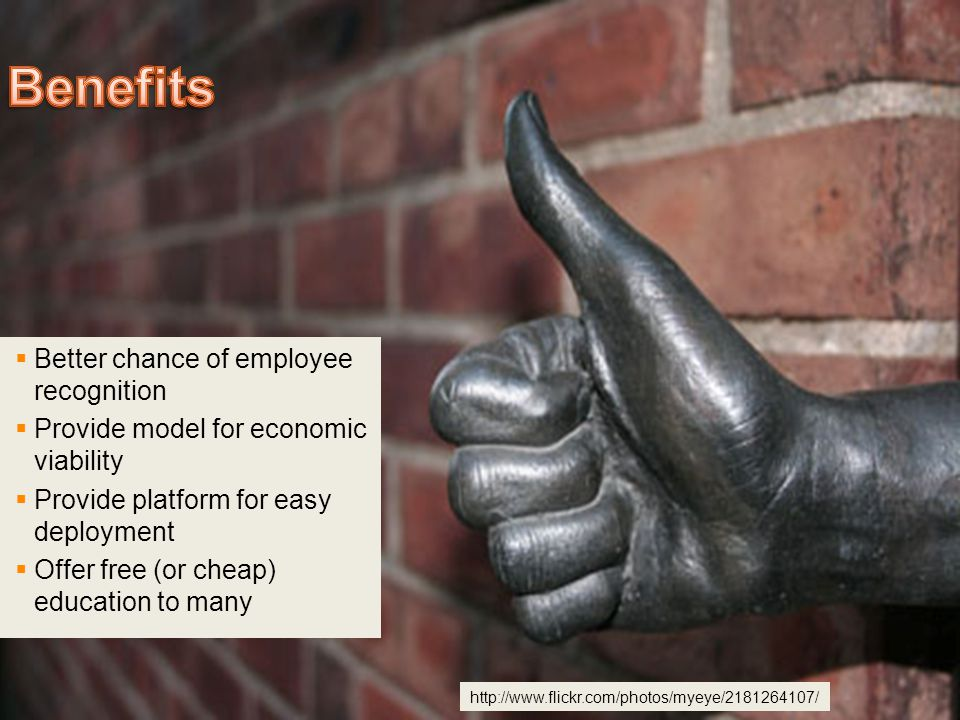 Better chance of employee recognition  Provide model for economic viability  Provide platform for easy deployment  Offer free (or cheap) education to many http://www.flickr.com/photos/myeye/2181264107/