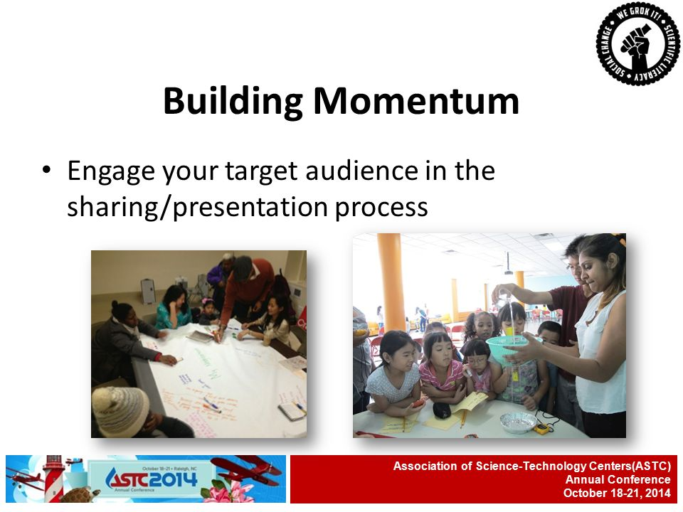 Engage your target audience in the sharing/presentation process Association of Science-Technology Centers(ASTC) Annual Conference October 18-21, 2014 Building Momentum
