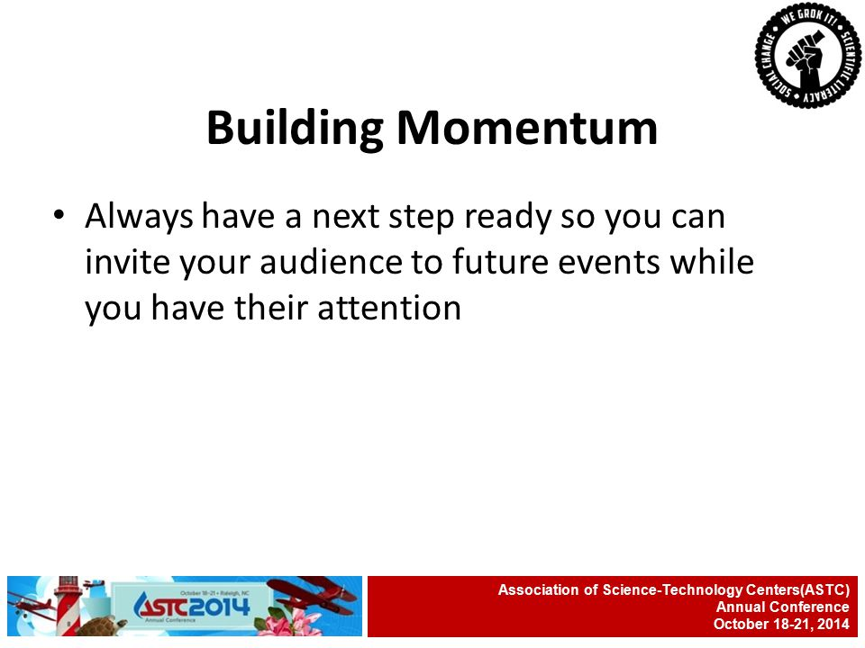 Always have a next step ready so you can invite your audience to future events while you have their attention Association of Science-Technology Centers(ASTC) Annual Conference October 18-21, 2014 Building Momentum