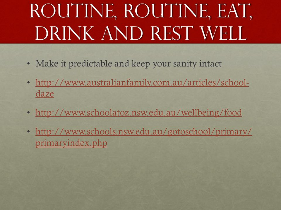 ROUTINE, ROUTINE, eat, drink and rest well Make it predictable and keep your sanity intactMake it predictable and keep your sanity intact http://www.australianfamily.com.au/articles/school- dazehttp://www.australianfamily.com.au/articles/school- dazehttp://www.australianfamily.com.au/articles/school- dazehttp://www.australianfamily.com.au/articles/school- daze http://www.schoolatoz.nsw.edu.au/wellbeing/foodhttp://www.schoolatoz.nsw.edu.au/wellbeing/foodhttp://www.schoolatoz.nsw.edu.au/wellbeing/food http://www.schools.nsw.edu.au/gotoschool/primary/ primaryindex.phphttp://www.schools.nsw.edu.au/gotoschool/primary/ primaryindex.phphttp://www.schools.nsw.edu.au/gotoschool/primary/ primaryindex.phphttp://www.schools.nsw.edu.au/gotoschool/primary/ primaryindex.php