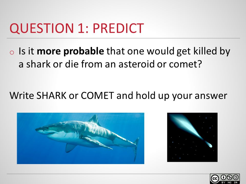 QUESTION 1: PREDICT o Is it more probable that one would get killed by a shark or die from an asteroid or comet.