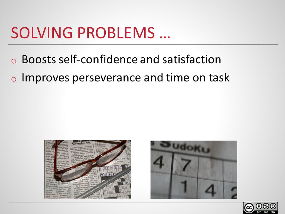 SOLVING PROBLEMS … o Boosts self-confidence and satisfaction o Improves perseverance and time on task