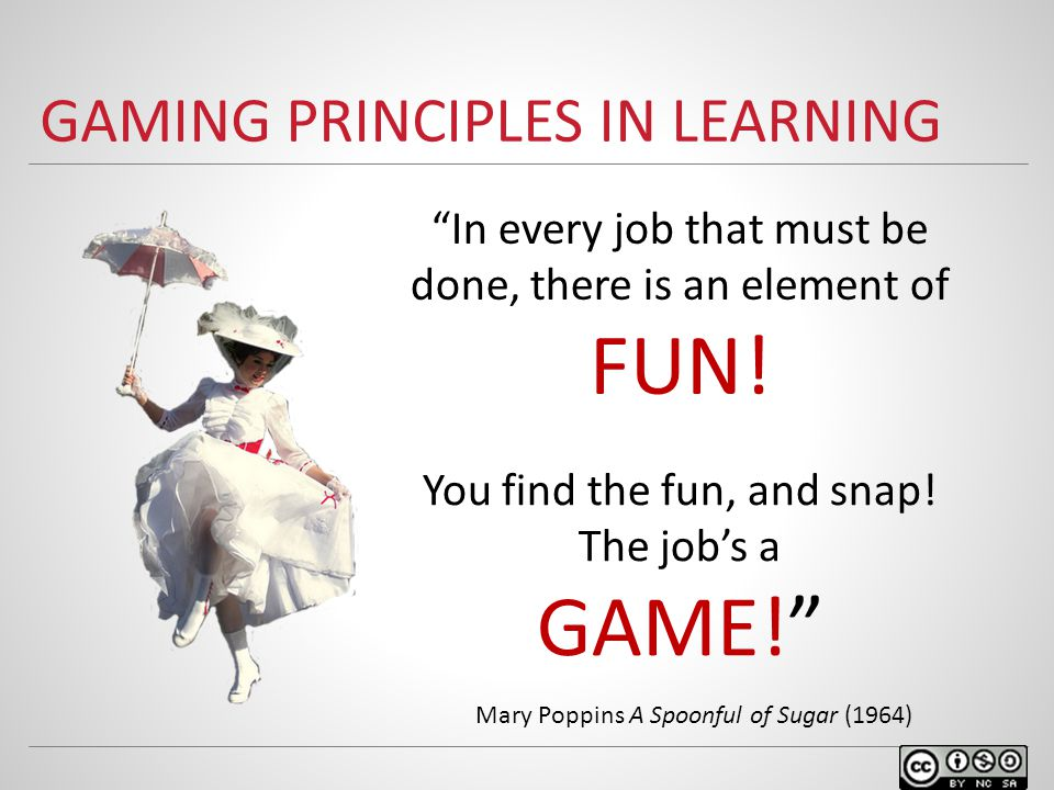 GAMING PRINCIPLES IN LEARNING In every job that must be done, there is an element of FUN.