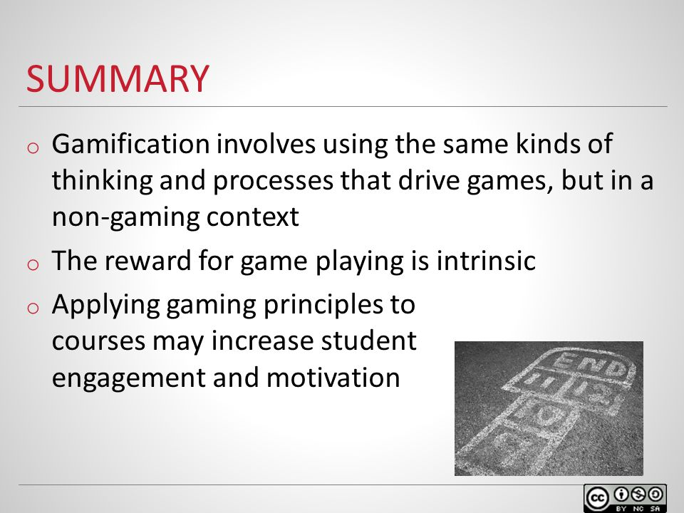 SUMMARY o Gamification involves using the same kinds of thinking and processes that drive games, but in a non-gaming context o The reward for game playing is intrinsic o Applying gaming principles to courses may increase student engagement and motivation