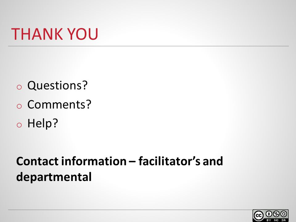THANK YOU o Questions o Comments o Help Contact information – facilitator's and departmental