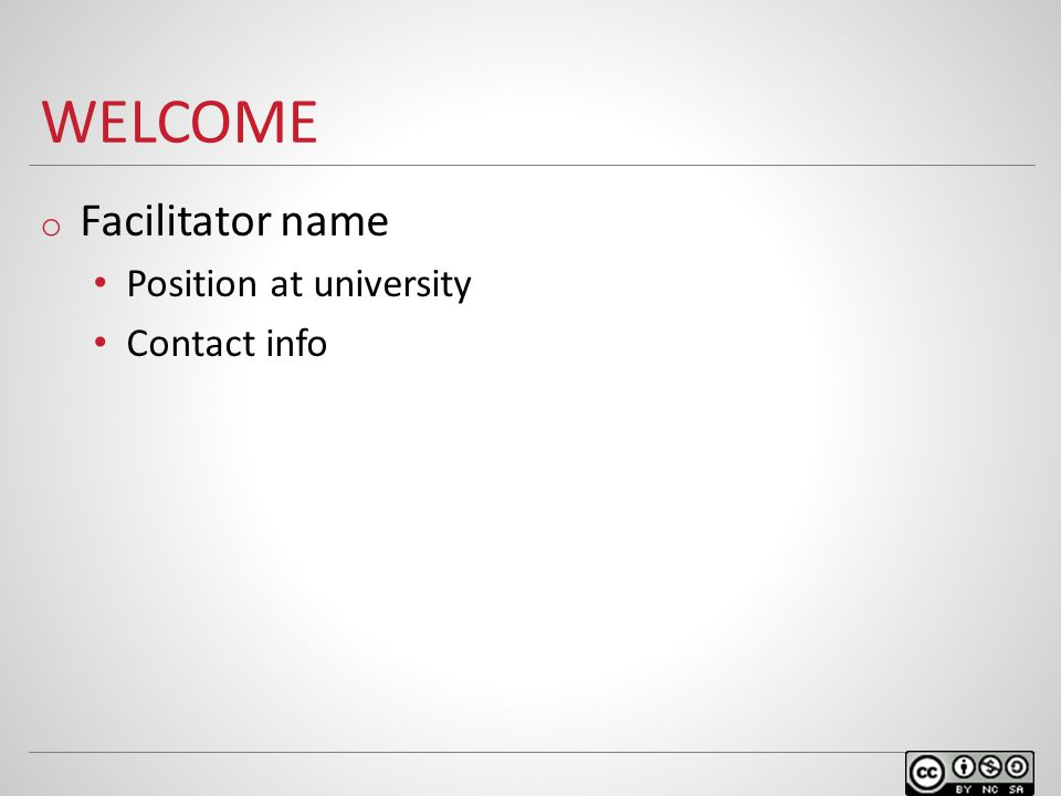 WELCOME o Facilitator name Position at university Contact info