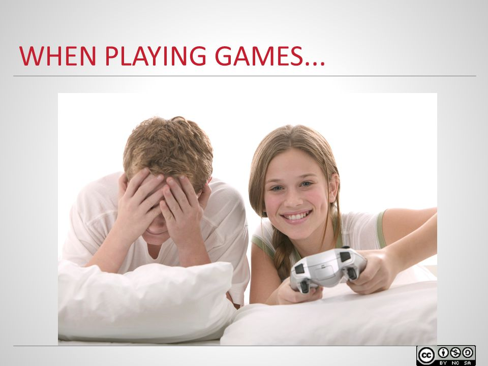 WHEN PLAYING GAMES...