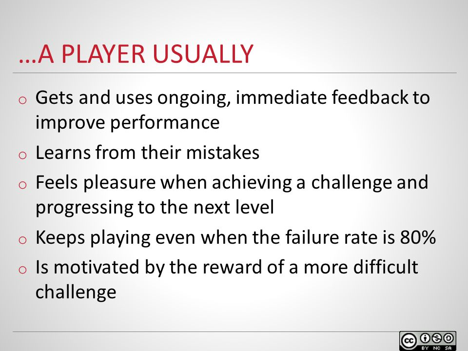 …A PLAYER USUALLY o Gets and uses ongoing, immediate feedback to improve performance o Learns from their mistakes o Feels pleasure when achieving a challenge and progressing to the next level o Keeps playing even when the failure rate is 80% o Is motivated by the reward of a more difficult challenge