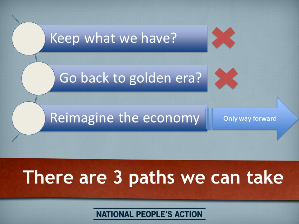There are 3 paths we can take Keep what we have? Go back to golden era? Reimagine the economy Only way forward