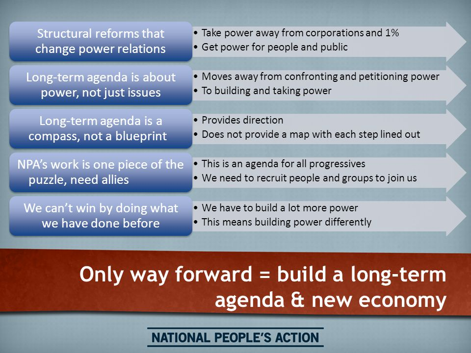 Only way forward = build a long-term agenda & new economy Take power away from corporations and 1% Get power for people and public Structural reforms that change power relations Moves away from confronting and petitioning power To building and taking power Long-term agenda is about power, not just issues Provides direction Does not provide a map with each step lined out Long-term agenda is a compass, not a blueprint This is an agenda for all progressives We need to recruit people and groups to join us NPA's work is one piece of the puzzle, need allies We have to build a lot more power This means building power differently We can't win by doing what we have done before