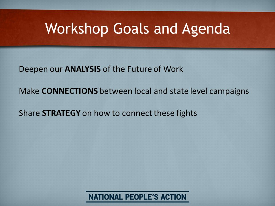 Workshop Goals and Agenda Deepen our ANALYSIS of the Future of Work Make CONNECTIONS between local and state level campaigns Share STRATEGY on how to connect these fights