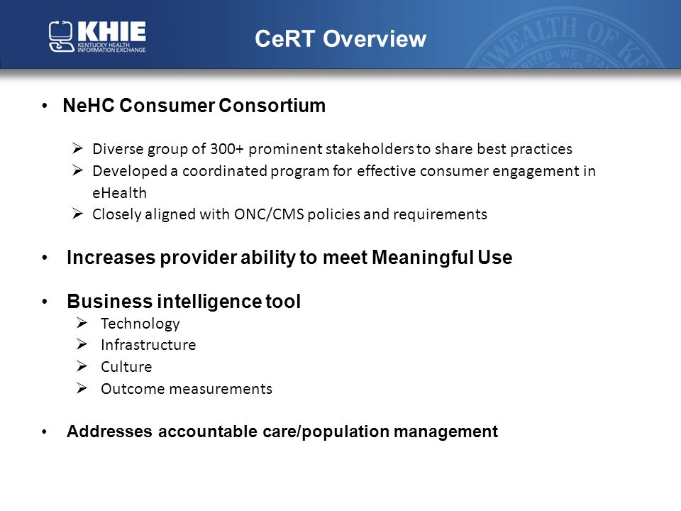CeRT Overview NeHC Consumer Consortium  Diverse group of 300+ prominent stakeholders to share best practices  Developed a coordinated program for effective consumer engagement in eHealth  Closely aligned with ONC/CMS policies and requirements Increases provider ability to meet Meaningful Use Business intelligence tool  Technology  Infrastructure  Culture  Outcome measurements Addresses accountable care/population management