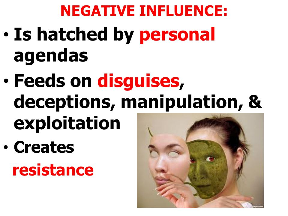 NEGATIVE INFLUENCE: Is hatched by personal agendas Feeds on disguises, deceptions, manipulation, & exploitation Creates resistance