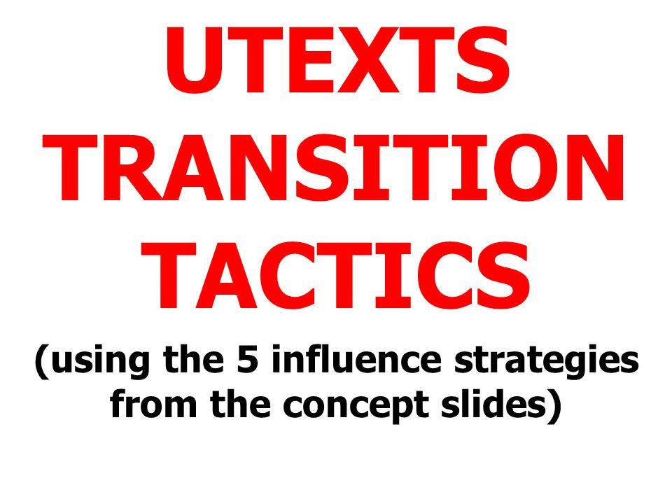 UTEXTS TRANSITION TACTICS (using the 5 influence strategies from the concept slides)