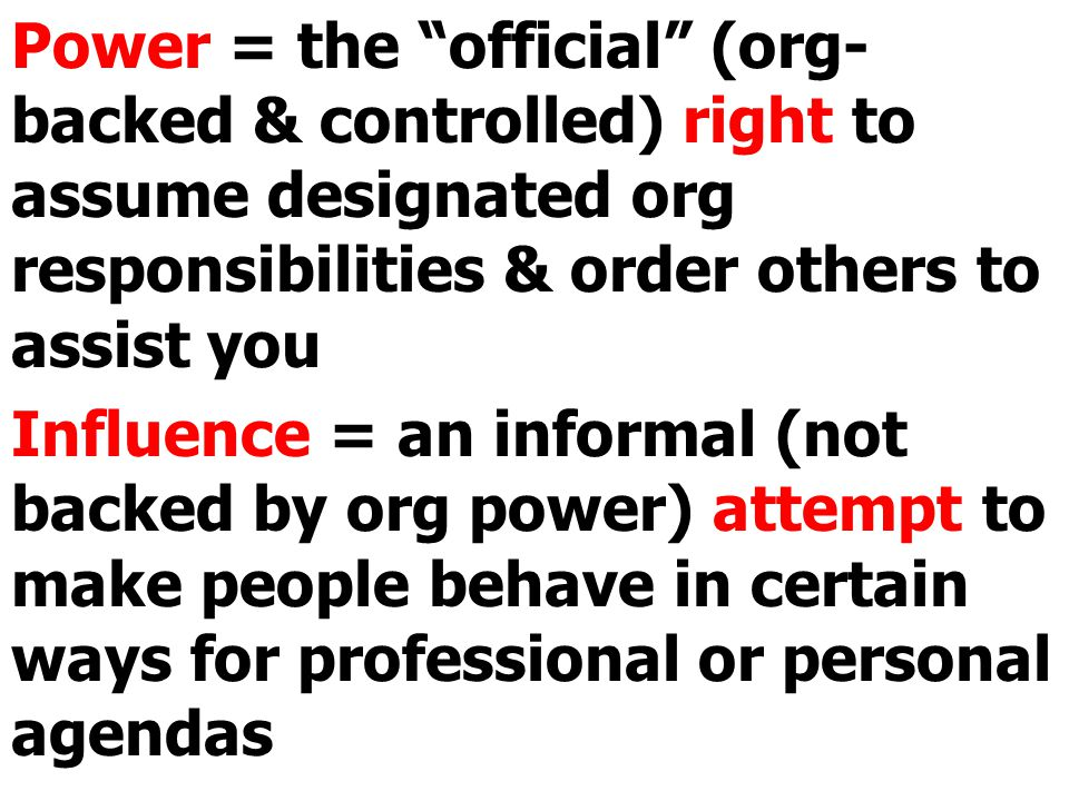 Power is limited by the org; influence is limited by human dynamics: interdependencies + personalities + agendas.