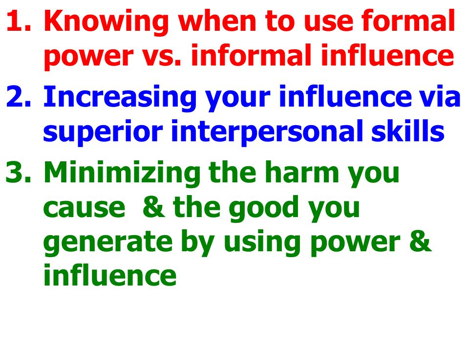 1.Knowing when to use formal power vs. informal influence 2.Increasing your influence via superior interpersonal skills 3.Minimizing the harm you caus