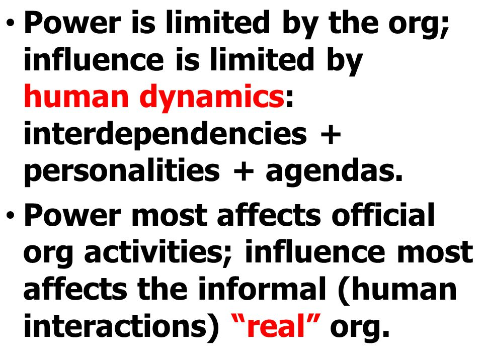 Power is limited by the org; influence is limited by human dynamics: interdependencies + personalities + agendas. Power most affects official org acti