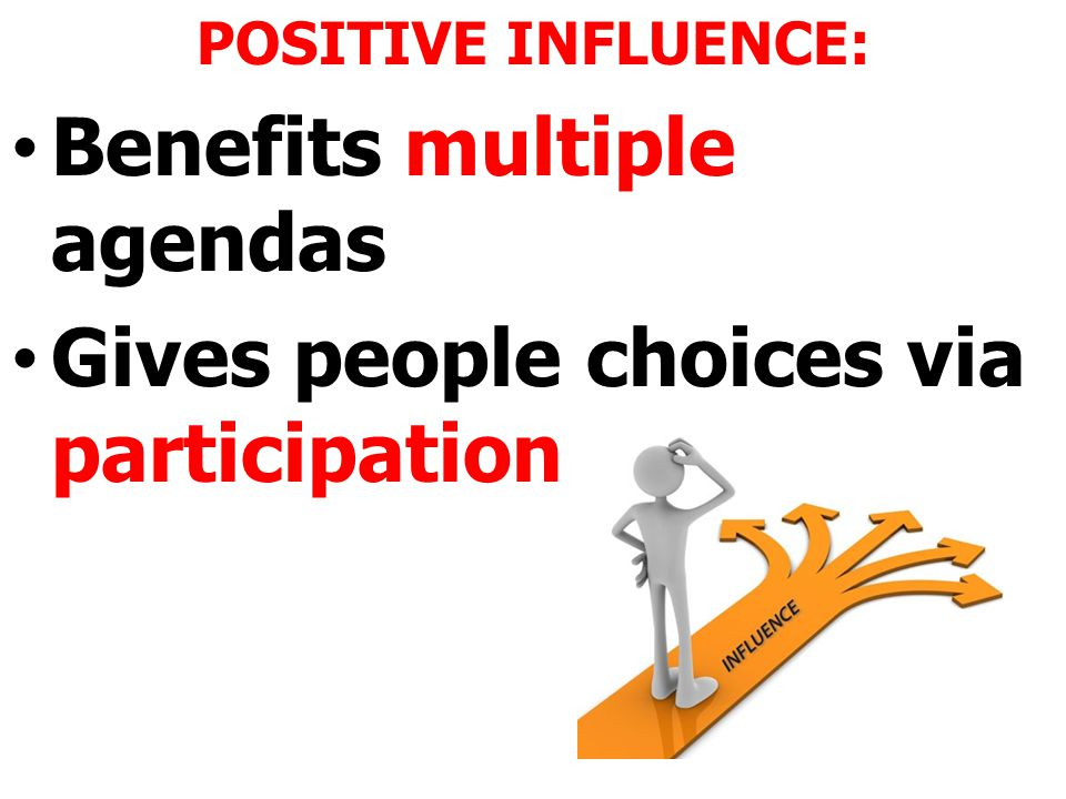 POSITIVE INFLUENCE: Benefits multiple agendas Gives people choices via participation