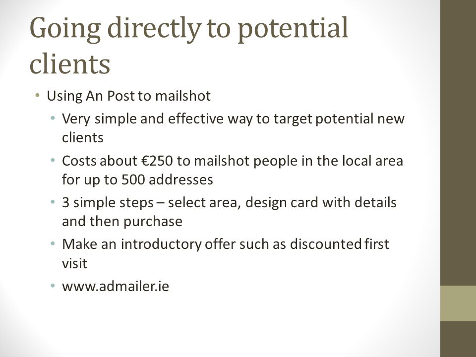 Going directly to potential clients Using An Post to mailshot Very simple and effective way to target potential new clients Costs about €250 to mailshot people in the local area for up to 500 addresses 3 simple steps – select area, design card with details and then purchase Make an introductory offer such as discounted first visit www.admailer.ie
