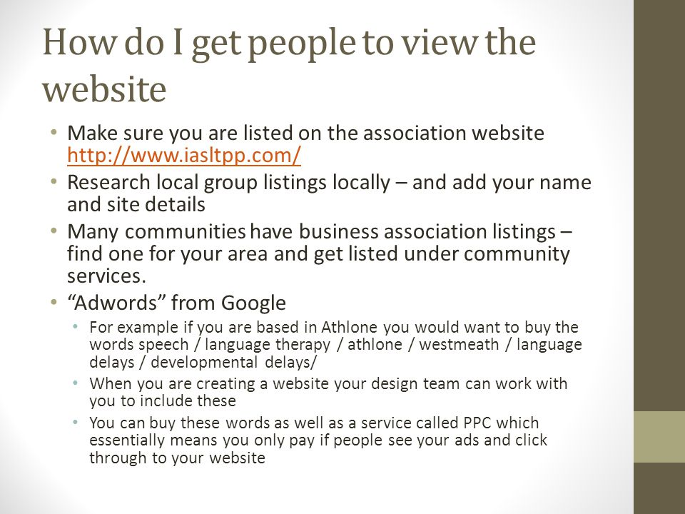 How do I get people to view the website Make sure you are listed on the association website http://www.iasltpp.com/ http://www.iasltpp.com/ Research local group listings locally – and add your name and site details Many communities have business association listings – find one for your area and get listed under community services.