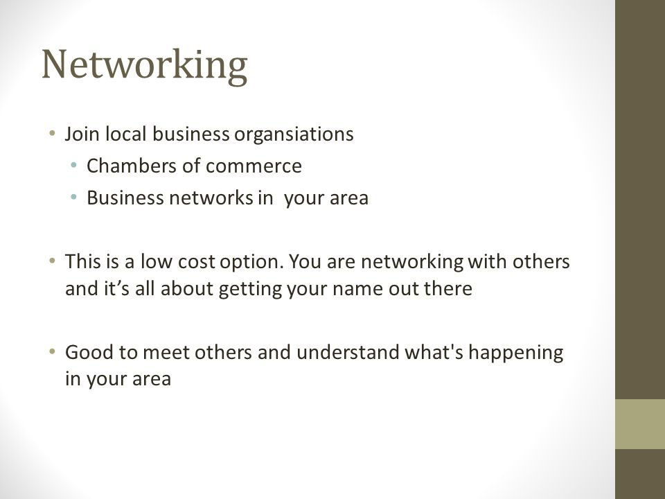Networking Join local business organsiations Chambers of commerce Business networks in your area This is a low cost option.