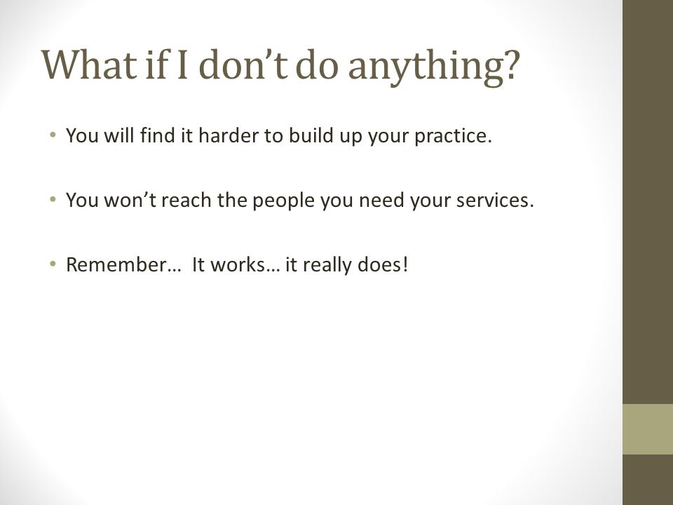What if I don't do anything. You will find it harder to build up your practice.