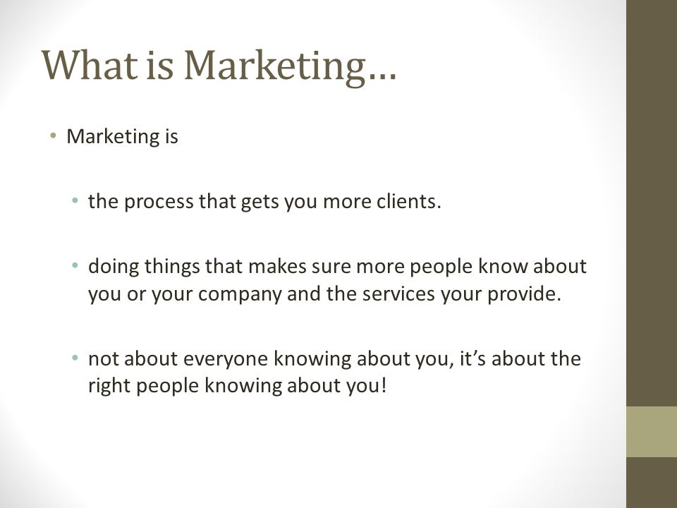 What is Marketing… Marketing is the process that gets you more clients.