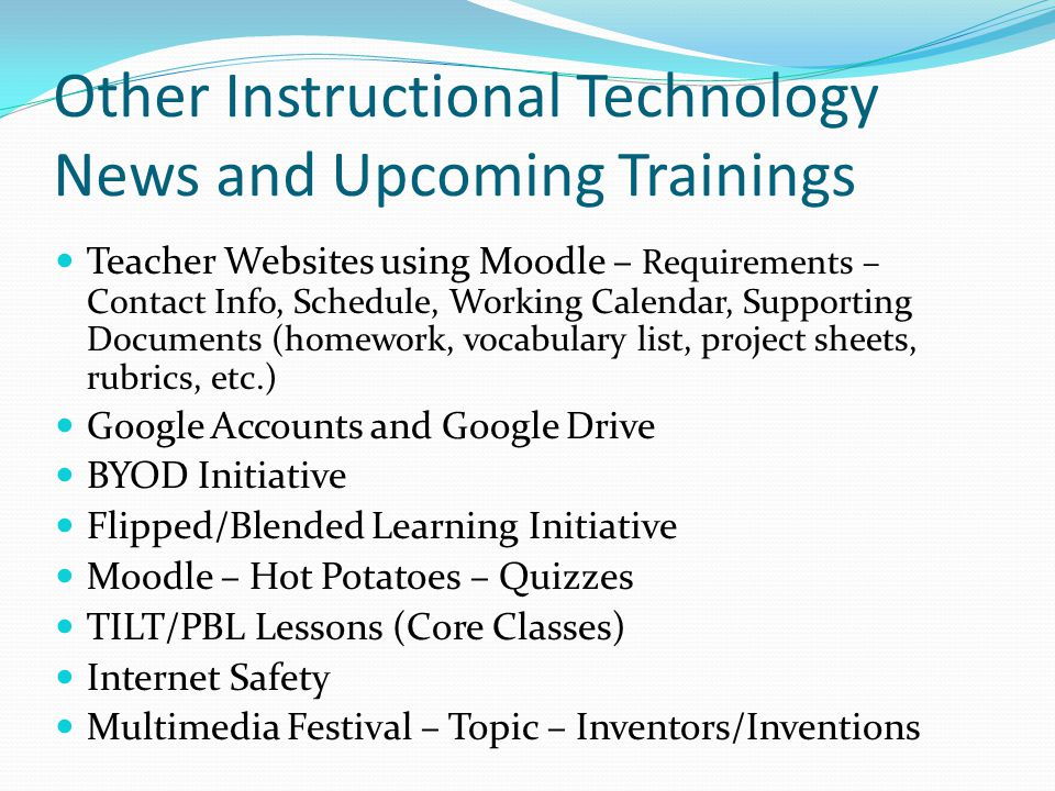 Other Instructional Technology News and Upcoming Trainings Teacher Websites using Moodle – Requirements – Contact Info, Schedule, Working Calendar, Supporting Documents (homework, vocabulary list, project sheets, rubrics, etc.) Google Accounts and Google Drive BYOD Initiative Flipped/Blended Learning Initiative Moodle – Hot Potatoes – Quizzes TILT/PBL Lessons (Core Classes) Internet Safety Multimedia Festival – Topic – Inventors/Inventions