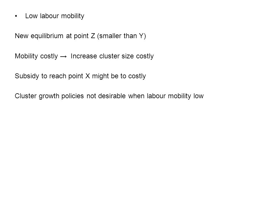 Low labour mobility New equilibrium at point Z (smaller than Y) Mobility costly → Increase cluster size costly Subsidy to reach point X might be to costly Cluster growth policies not desirable when labour mobility low