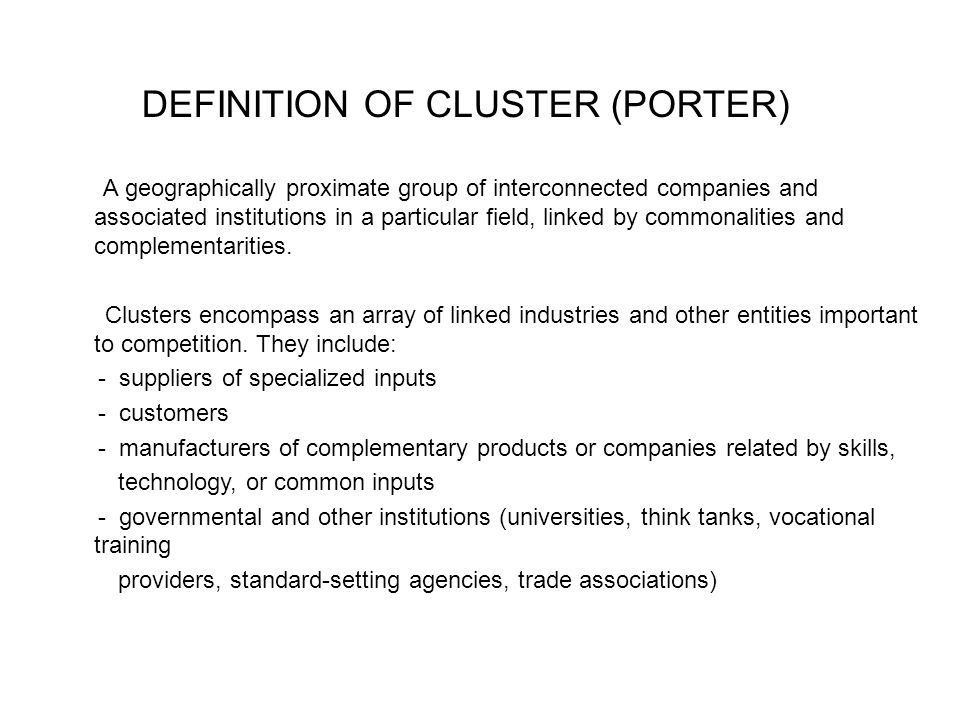 DEFINITION OF CLUSTER (PORTER) A geographically proximate group of interconnected companies and associated institutions in a particular field, linked by commonalities and complementarities.