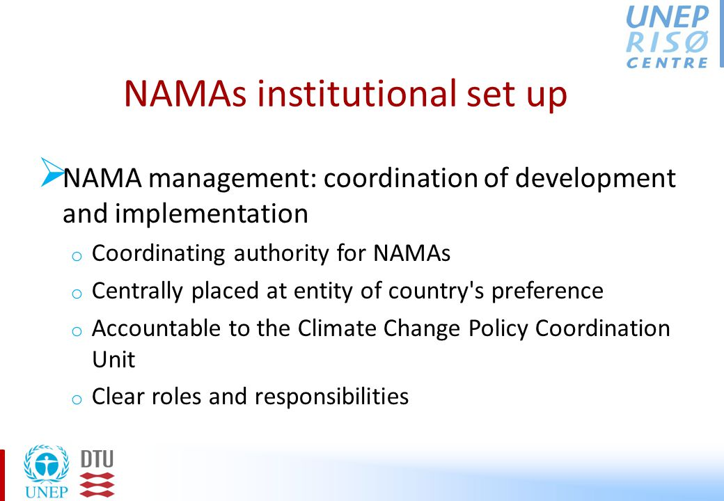 NAMAs institutional set up  NAMA management: coordination of development and implementation o Coordinating authority for NAMAs o Centrally placed at entity of country s preference o Accountable to the Climate Change Policy Coordination Unit o Clear roles and responsibilities