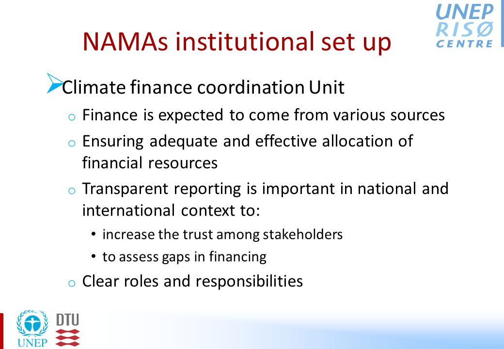 NAMAs institutional set up  Climate finance coordination Unit o Finance is expected to come from various sources o Ensuring adequate and effective allocation of financial resources o Transparent reporting is important in national and international context to: increase the trust among stakeholders to assess gaps in financing o Clear roles and responsibilities