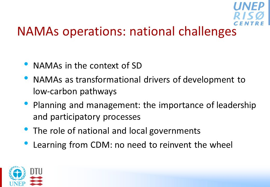 NAMAs operations: national challenges NAMAs in the context of SD NAMAs as transformational drivers of development to low-carbon pathways Planning and management: the importance of leadership and participatory processes The role of national and local governments Learning from CDM: no need to reinvent the wheel