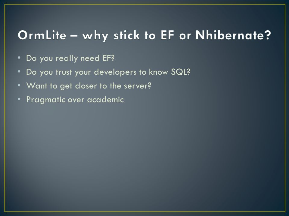 Do you really need EF. Do you trust your developers to know SQL.
