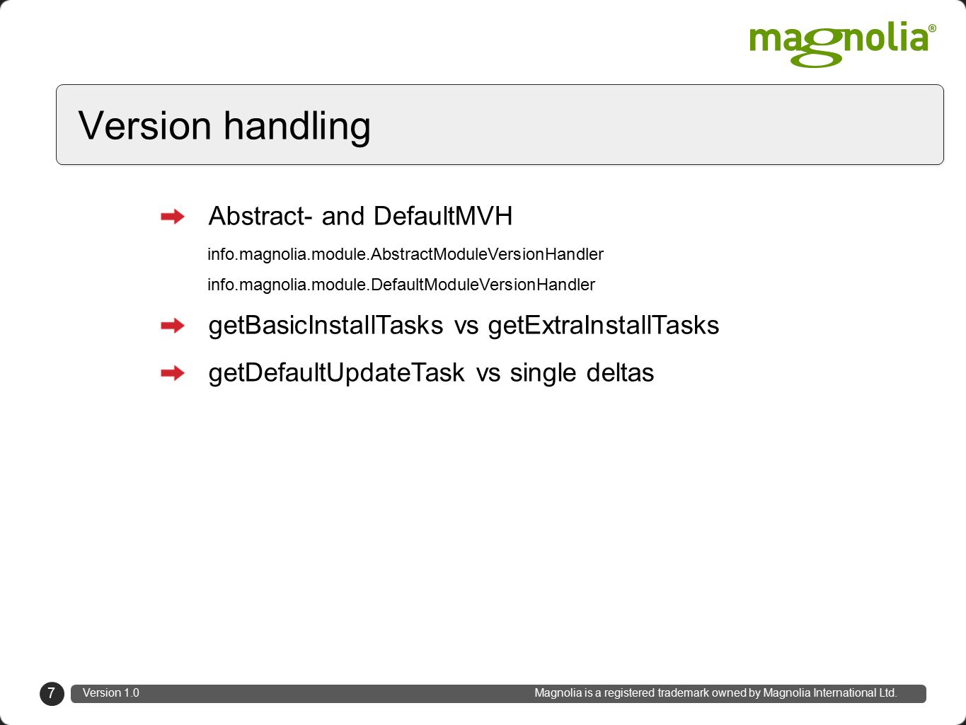 Abstract- and DefaultMVH info.magnolia.module.AbstractModuleVersionHandler info.magnolia.module.DefaultModuleVersionHandler getBasicInstallTasks vs getExtraInstallTasks getDefaultUpdateTask vs single deltas 7 Version handling Version 1.0 Magnolia is a registered trademark owned by Magnolia International Ltd.
