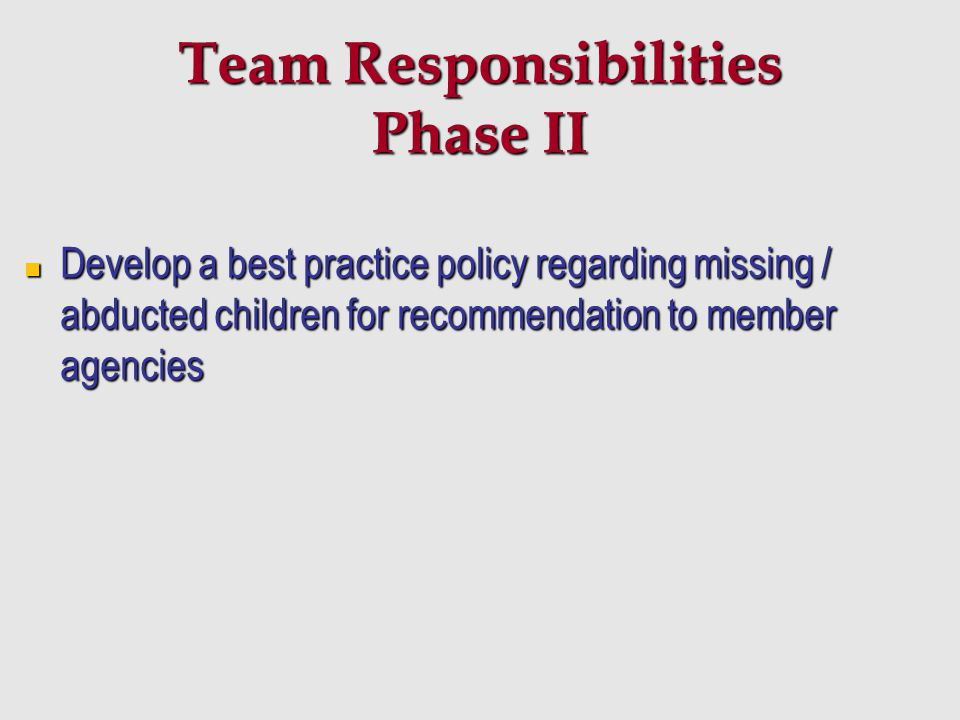 Team Responsibilities Phase II Develop a best practice policy regarding missing / abducted children for recommendation to member agencies Develop a be