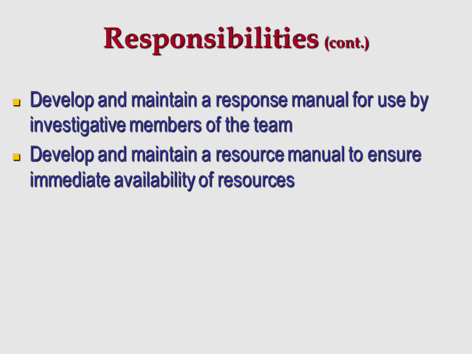 Responsibilities (cont.) Develop and maintain a response manual for use by investigative members of the team Develop and maintain a response manual fo