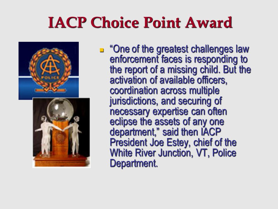 "IACP Choice Point Award ""One of the greatest challenges law enforcement faces is responding to the report of a missing child. But the activation of av"