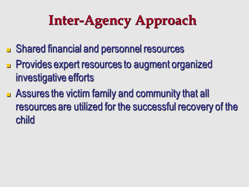 Inter-Agency Approach Shared financial and personnel resources Shared financial and personnel resources Provides expert resources to augment organized
