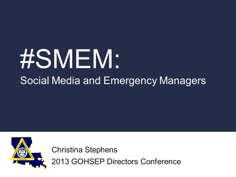 #SMEM: Social Media and Emergency Managers Christina Stephens 2013 GOHSEP Directors Conference