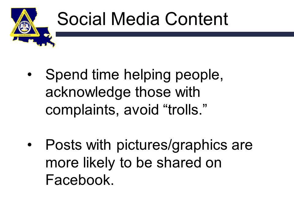 Social Media Content Spend time helping people, acknowledge those with complaints, avoid trolls. Posts with pictures/graphics are more likely to be shared on Facebook.
