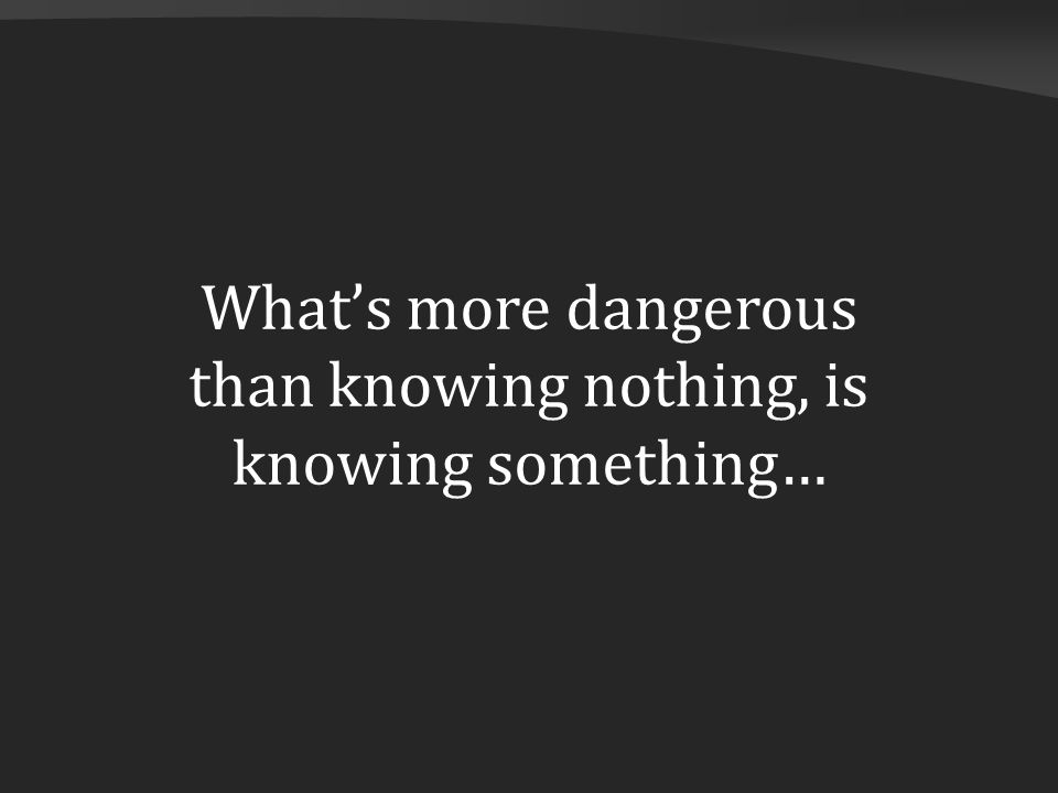 What's more dangerous than knowing nothing, is knowing something…