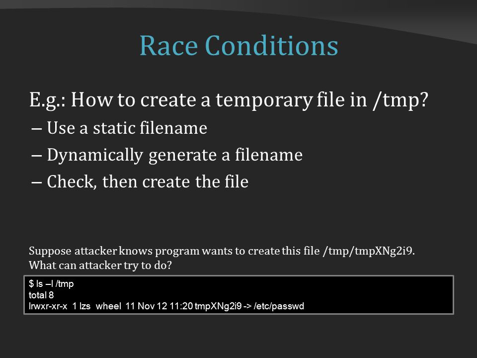 Race Conditions E.g.: How to create a temporary file in /tmp.